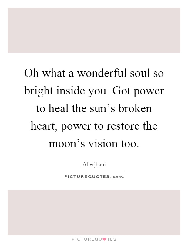 Oh what a wonderful soul so bright inside you. Got power to heal the sun's broken heart, power to restore the moon's vision too Picture Quote #1