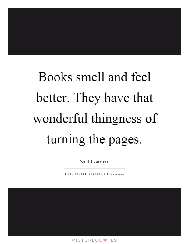 Books smell and feel better. They have that wonderful thingness of turning the pages Picture Quote #1