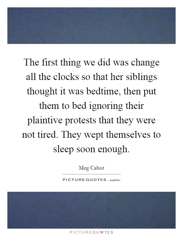 The first thing we did was change all the clocks so that her siblings thought it was bedtime, then put them to bed ignoring their plaintive protests that they were not tired. They wept themselves to sleep soon enough Picture Quote #1