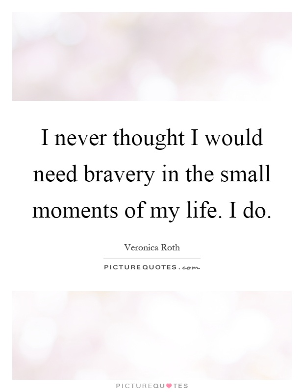 I never thought I would need bravery in the small moments of my life. I do Picture Quote #1
