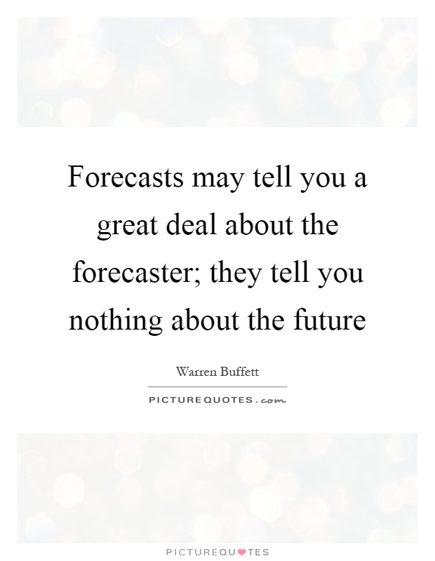 Forecasts may tell you a great deal about the forecaster; they tell you nothing about the future Picture Quote #1
