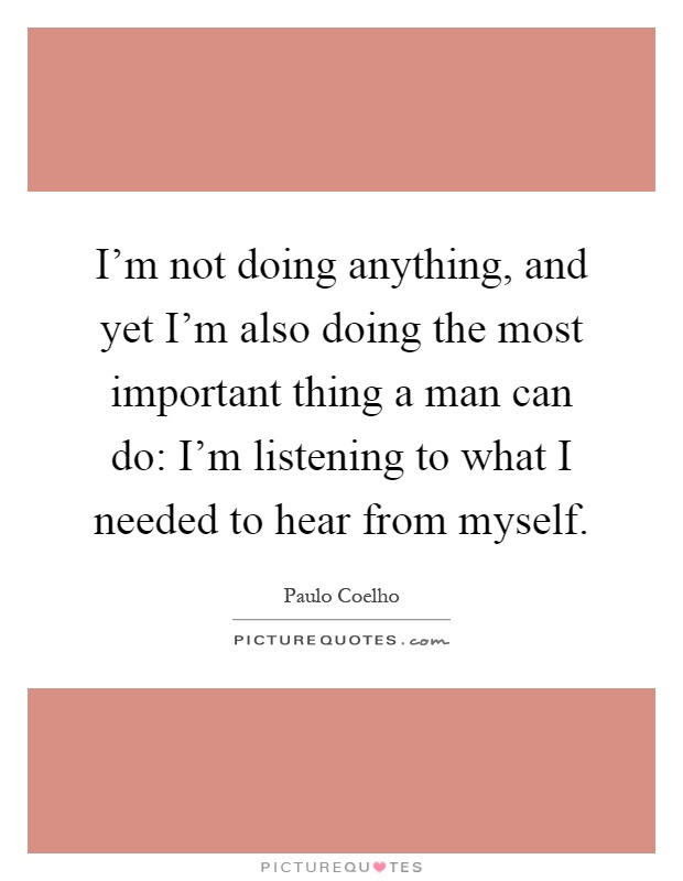 I'm not doing anything, and yet I'm also doing the most important thing a man can do: I'm listening to what I needed to hear from myself Picture Quote #1