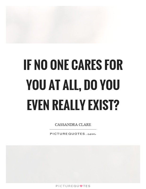 If no one cares for you at all, do you even really exist? Picture Quote #1