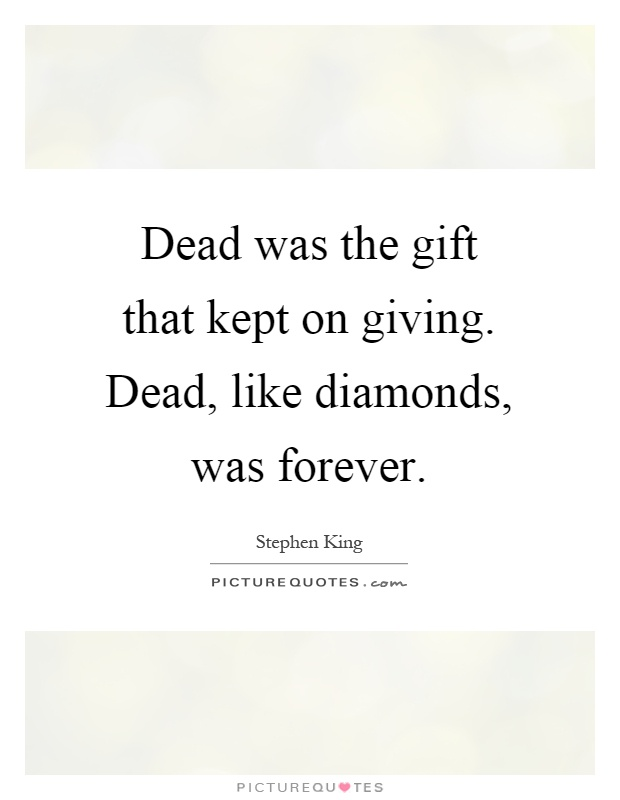Dead was the gift that kept on giving. Dead, like diamonds, was forever Picture Quote #1