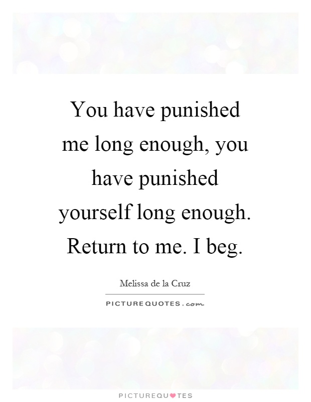 You have punished me long enough, you have punished yourself long enough. Return to me. I beg Picture Quote #1
