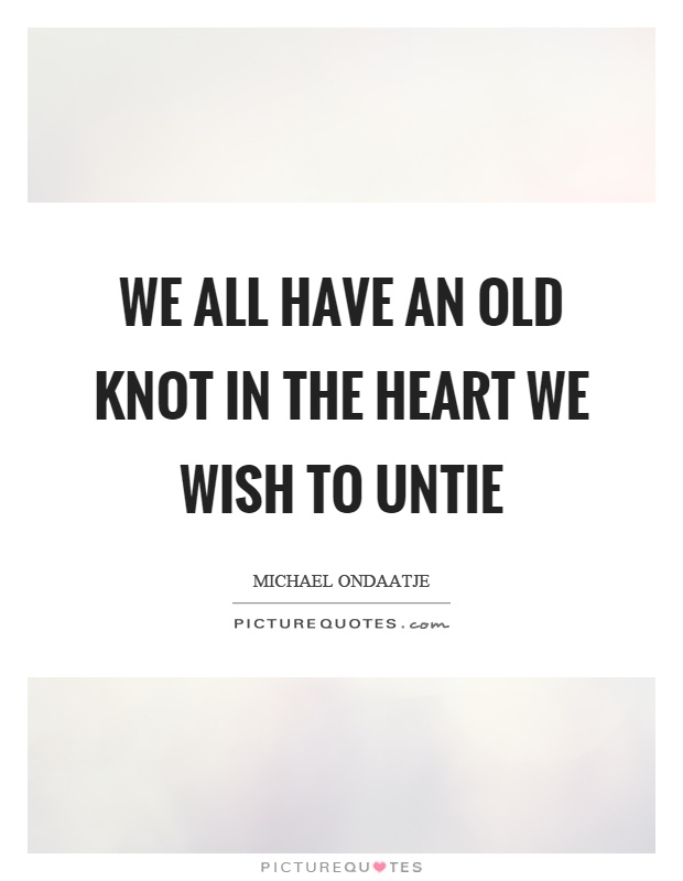 We all have an old knot in the heart we wish to untie Picture Quote #1