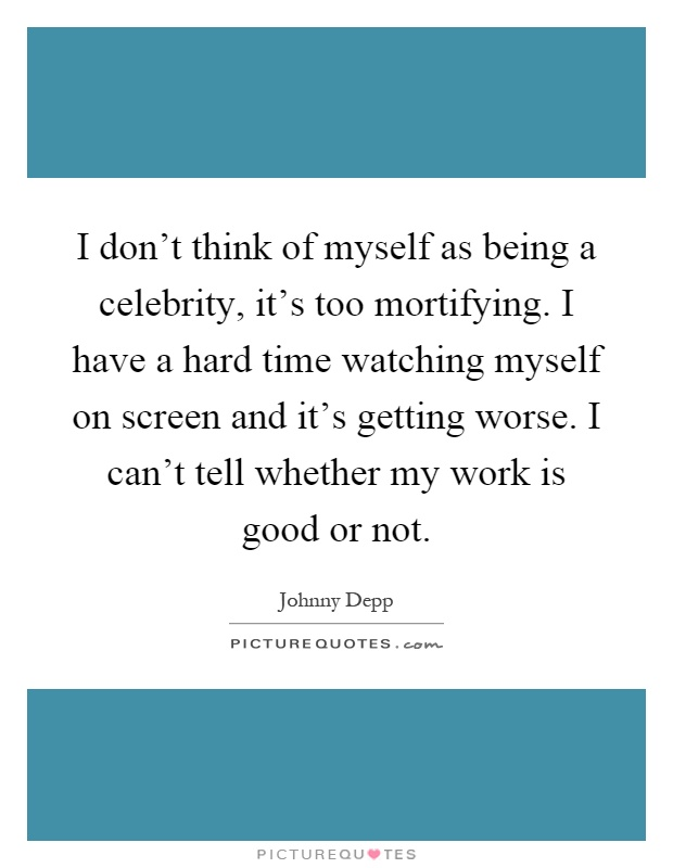 I don't think of myself as being a celebrity, it's too mortifying. I have a hard time watching myself on screen and it's getting worse. I can't tell whether my work is good or not Picture Quote #1