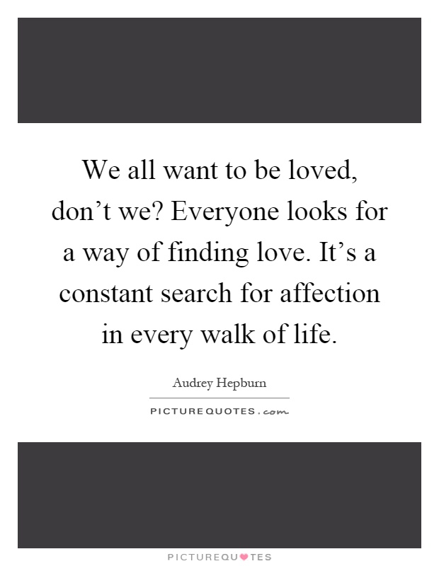 We all want to be loved, don't we? Everyone looks for a way of finding love. It's a constant search for affection in every walk of life Picture Quote #1