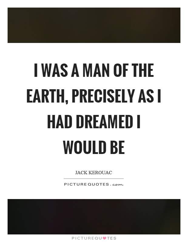 I was a man of the earth, precisely as I had dreamed I would be Picture Quote #1