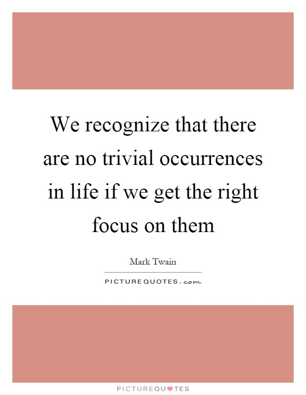 We recognize that there are no trivial occurrences in life if we get the right focus on them Picture Quote #1
