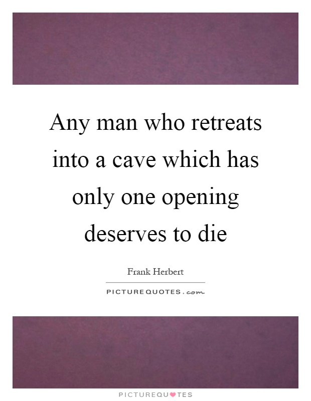 Any man who retreats into a cave which has only one opening deserves to die Picture Quote #1