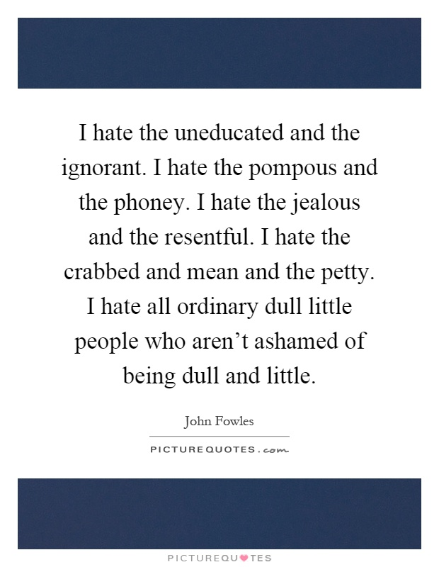 I hate the uneducated and the ignorant. I hate the pompous and the phoney. I hate the jealous and the resentful. I hate the crabbed and mean and the petty. I hate all ordinary dull little people who aren't ashamed of being dull and little Picture Quote #1