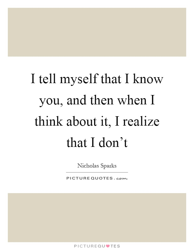 I tell myself that I know you, and then when I think about it, I realize that I don't Picture Quote #1