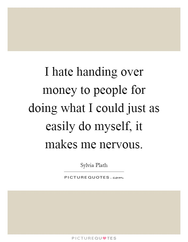 I hate handing over money to people for doing what I could just as easily do myself, it makes me nervous Picture Quote #1