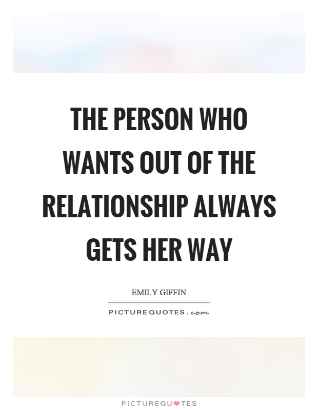 The person who wants out of the relationship always gets her way Picture Quote #1