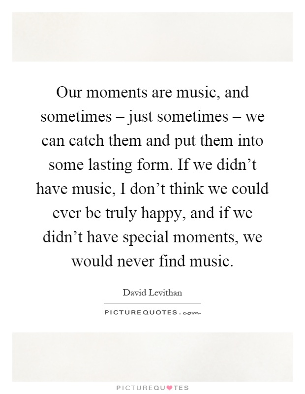 Our moments are music, and sometimes – just sometimes – we can catch them and put them into some lasting form. If we didn't have music, I don't think we could ever be truly happy, and if we didn't have special moments, we would never find music Picture Quote #1