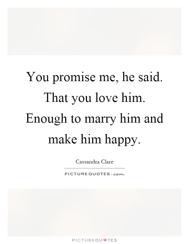 You promise me, he said. That you love him. Enough to ...