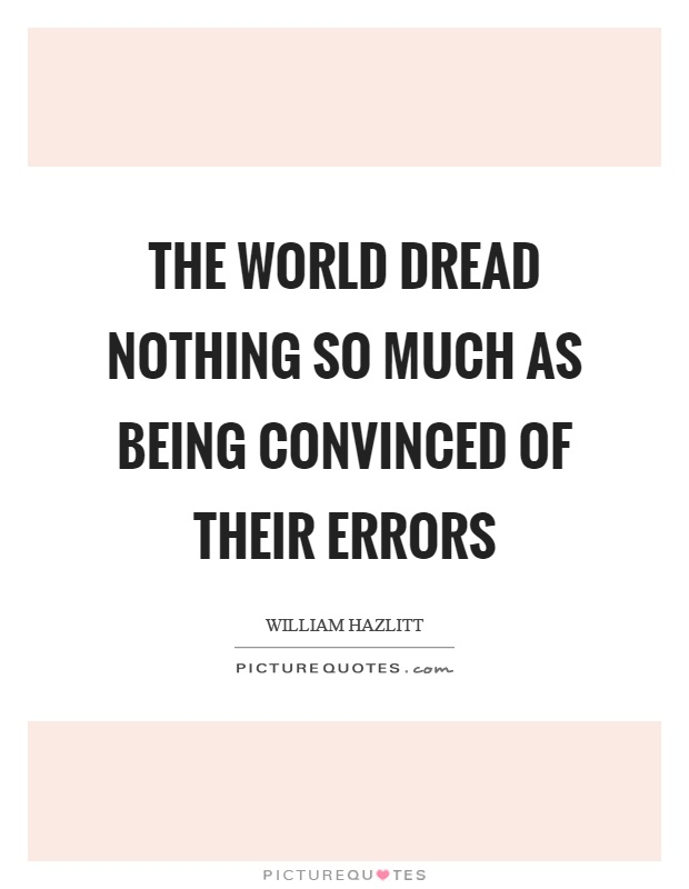 The world dread nothing so much as being convinced of their errors Picture Quote #1