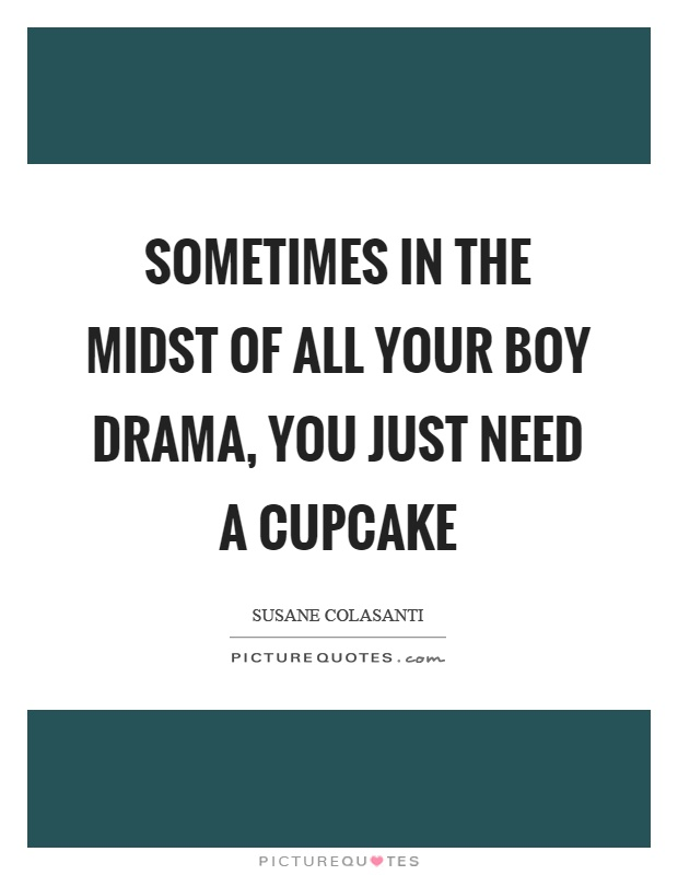Sometimes in the midst of all your boy drama, you just need a cupcake Picture Quote #1
