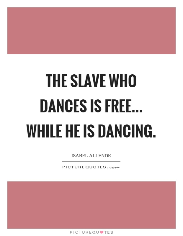 The slave who dances is free... while he is dancing Picture Quote #1