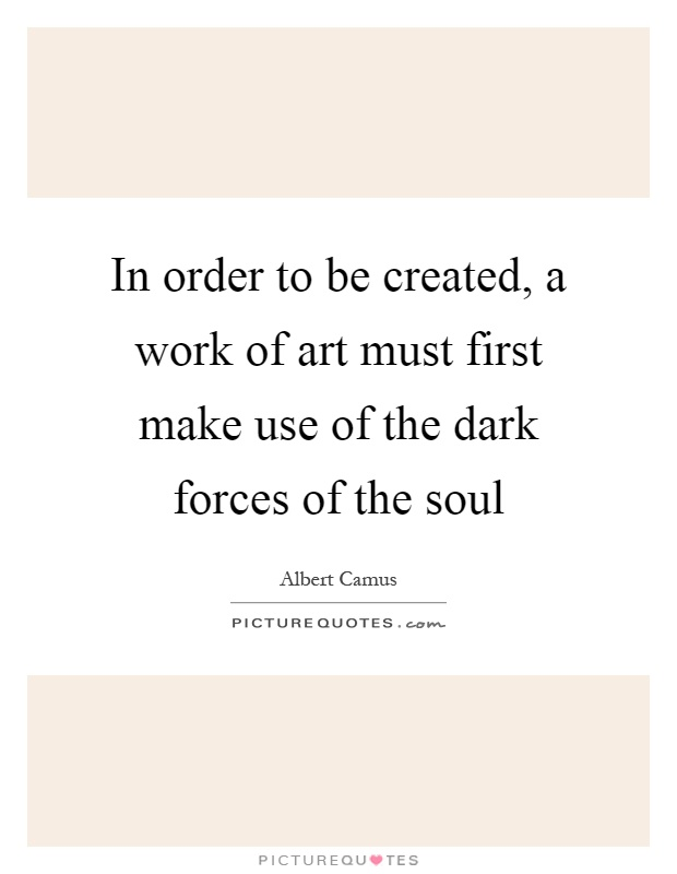 In order to be created, a work of art must first make use of the dark forces of the soul Picture Quote #1