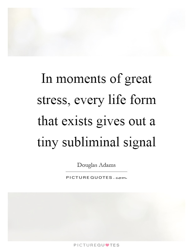 In Moments Of Great Stress, Every Life Form That Exists Gives Out A Tiny  Subliminal