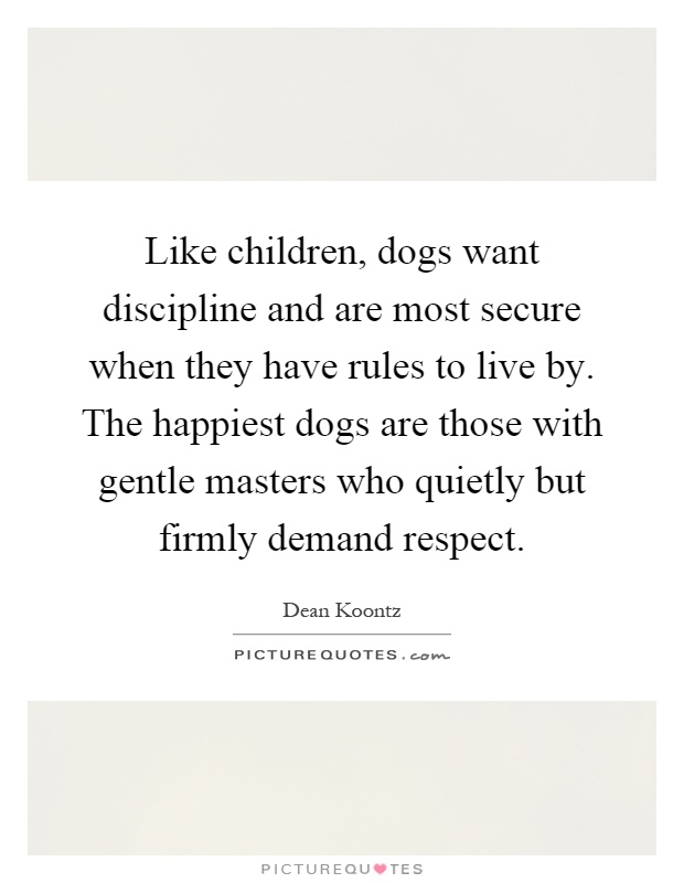 Like children, dogs want discipline and are most secure when they have rules to live by. The happiest dogs are those with gentle masters who quietly but firmly demand respect Picture Quote #1