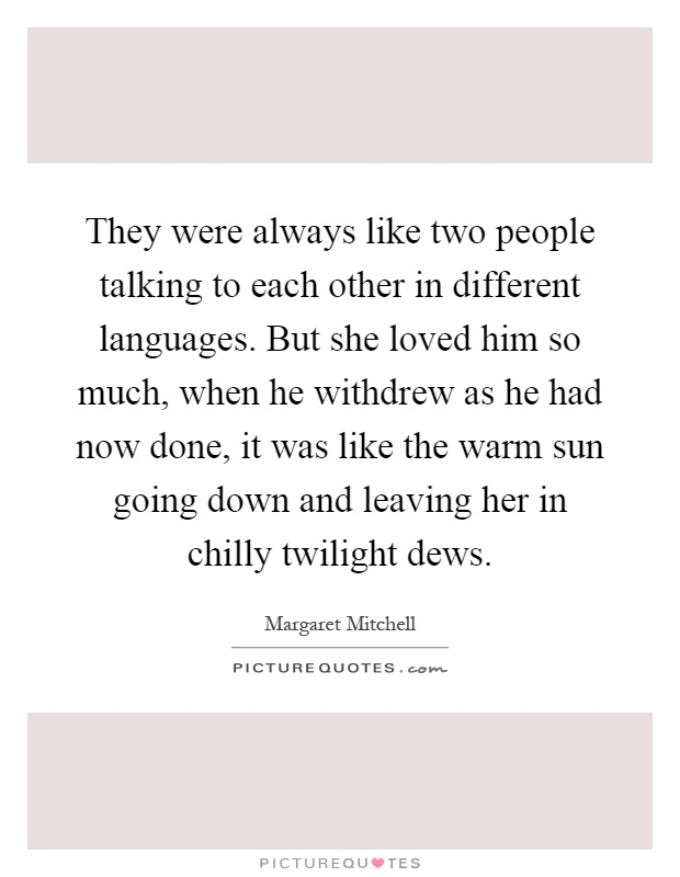 They were always like two people talking to each other in different languages. But she loved him so much, when he withdrew as he had now done, it was like the warm sun going down and leaving her in chilly twilight dews Picture Quote #1