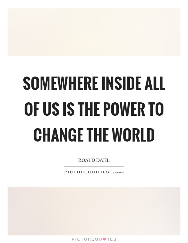 Somewhere inside all of us is the power to change the world Picture Quote #1