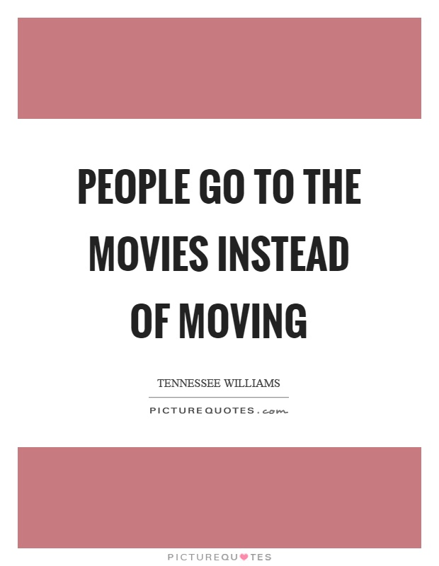 People go to the movies instead of moving Picture Quote #1