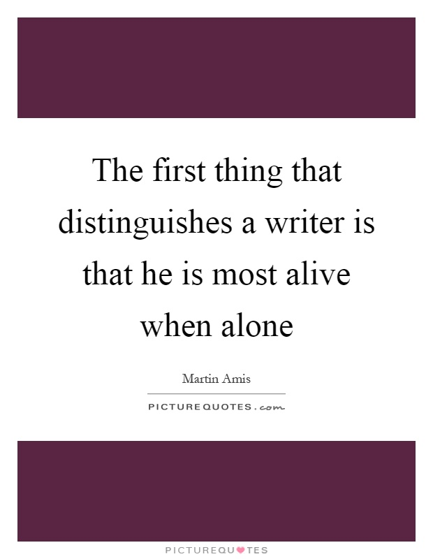 The first thing that distinguishes a writer is that he is most alive when alone Picture Quote #1