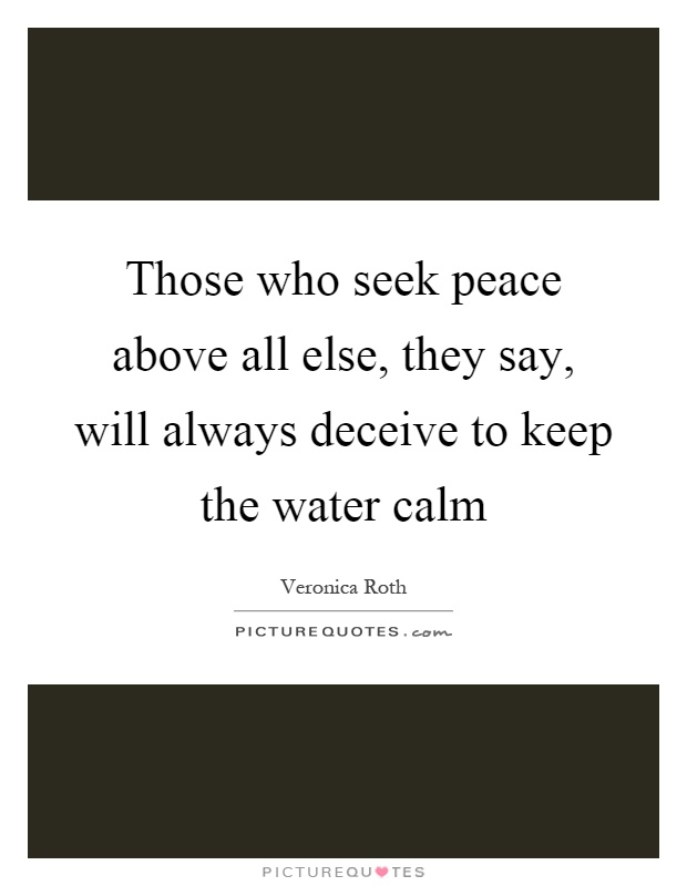 Those who seek peace above all else, they say, will always deceive to keep the water calm Picture Quote #1