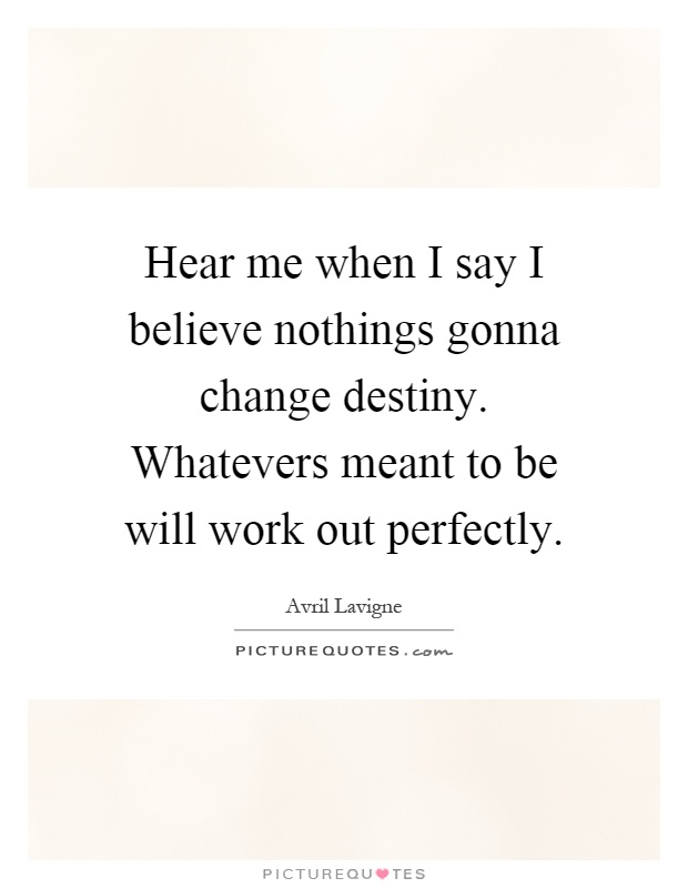 Hear me when I say I believe nothings gonna change destiny. Whatevers meant to be will work out perfectly Picture Quote #1