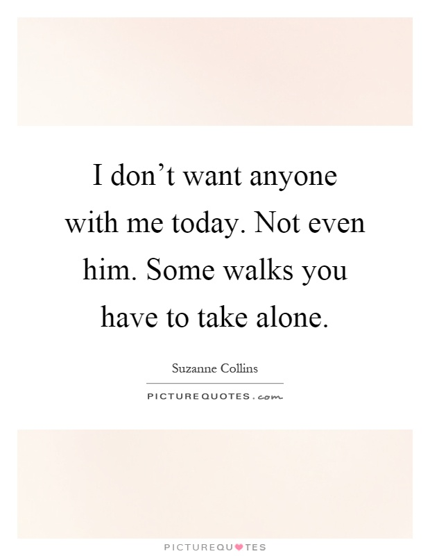 Quotes About Him Not Wanting You: I Don't Want Anyone With Me Today. Not Even Him. Some