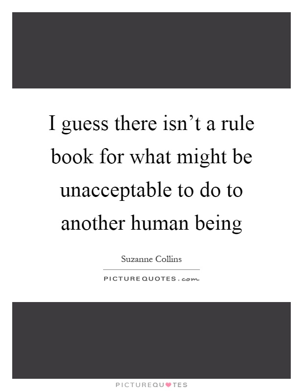 I guess there isn't a rule book for what might be unacceptable to do to another human being Picture Quote #1