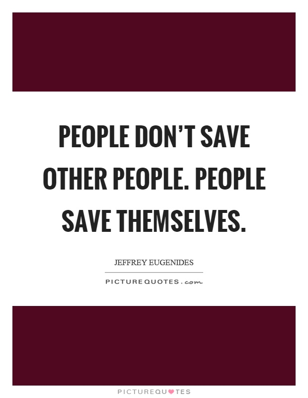 People don't save other people. People save themselves Picture Quote #1