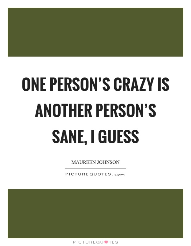 One person's crazy is another person's sane, I guess Picture Quote #1