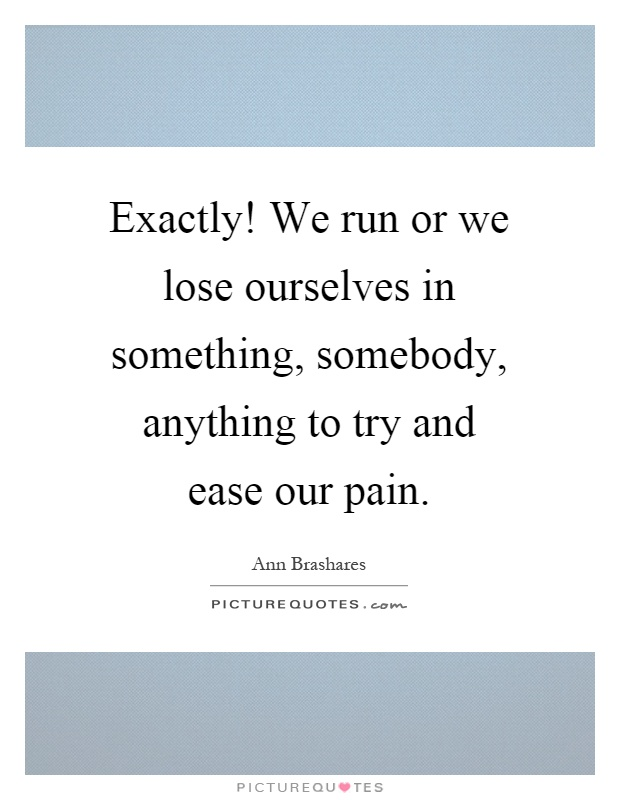 Exactly! We run or we lose ourselves in something, somebody, anything to try and ease our pain Picture Quote #1