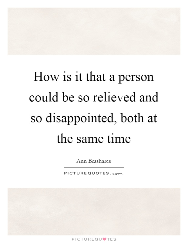 How is it that a person could be so relieved and so disappointed, both at the same time Picture Quote #1