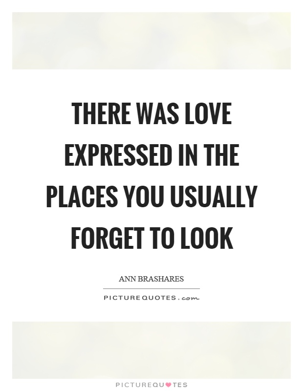 There was love expressed in the places you usually forget to look Picture Quote #1