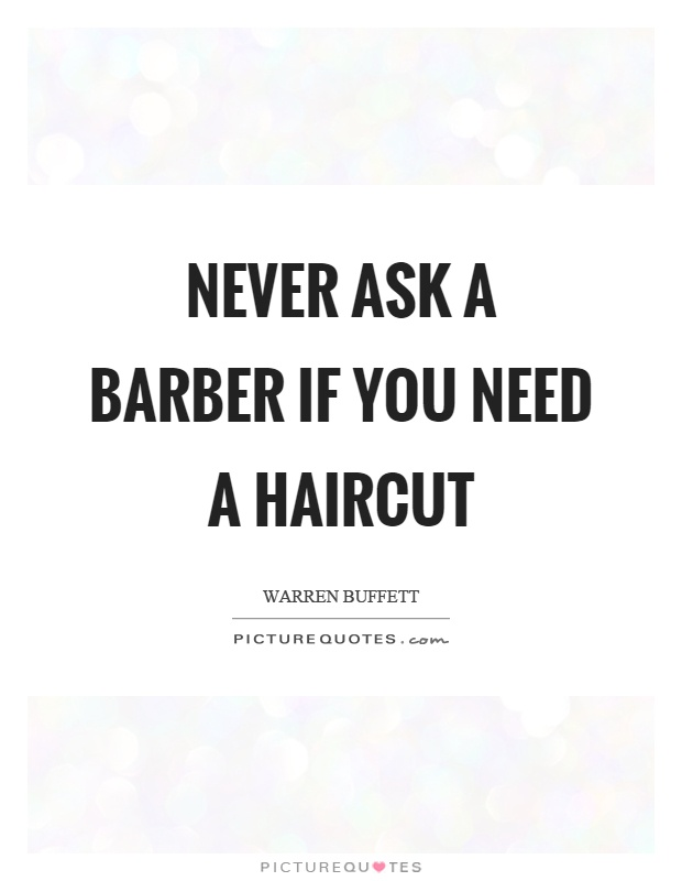 Never ask a barber if you need a haircut Picture Quote #1