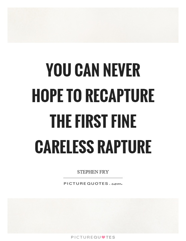 You can never hope to recapture the first fine careless rapture Picture Quote #1