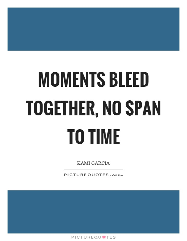 Moments bleed together, no span to time Picture Quote #1