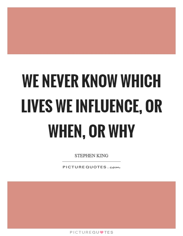 We never know which lives we influence, or when, or why Picture Quote #1