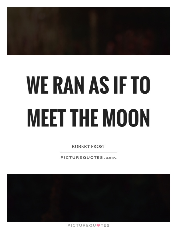 we ran as if to meet the moon