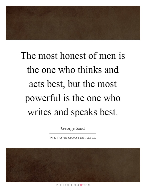 The most honest of men is the one who thinks and acts best, but the most powerful is the one who writes and speaks best Picture Quote #1