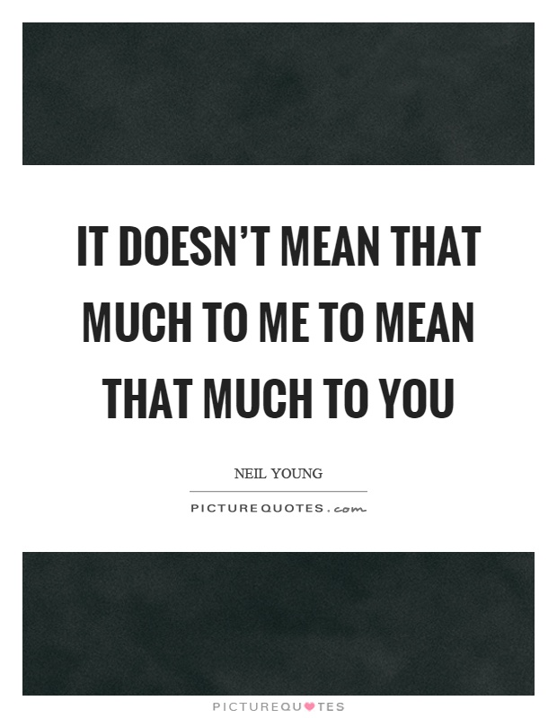 It doesn't mean that much to me to mean that much to you Picture Quote #1