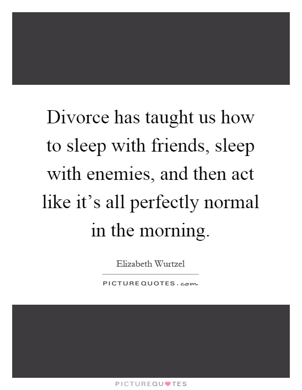 Divorce has taught us how to sleep with friends, sleep with enemies, and then act like it's all perfectly normal in the morning Picture Quote #1