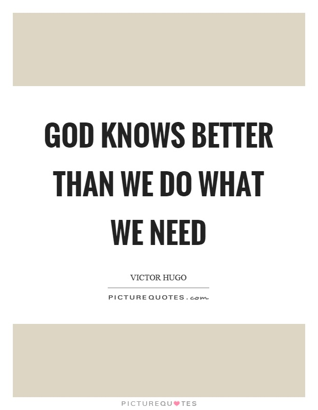 God knows better than we do what we need Picture Quote #1