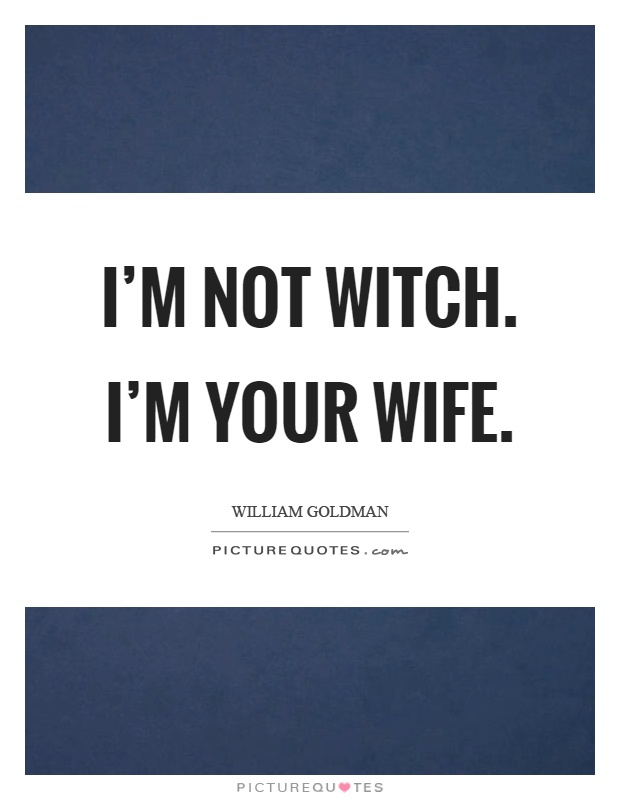 I'm not witch. I'm your wife Picture Quote #1